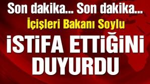 İçişleri Bakanı Süleyman Soylu istifa etti